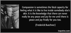 """Compassion is the sometimes fatal capacity for feeling what it is like to live inside somebody else's skin. It's the knowledge that there can never really be any peace and joy for me until there is peace and joy finally for you too."""