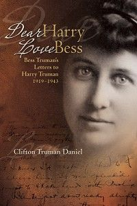 """Dear Harry, Love Bess: Bess Truman's Letters to Harry Truman, 1919–1943"" by Clifton Truman Daniel — Truman's grandson provides commentary, photos, and context for the recently discovered letters Bess wrote to Harry Truman during the formative years of his political life."