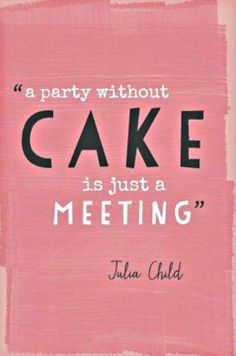 A party without cake is just a meeting. - Julia Child #truth Ergo, a meeting with cake is a party. Woohoo! @Michele Frappier Fin @Ashley Walters Smith @Fereshta Azizi B @Tammy Tarng Macias