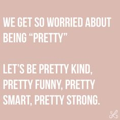"""We get so worried about being """"pretty"""". Let's be pretty kind, pretty funny, pretty smart, pretty strong. Inspirational Quotes About Success, Motivational Quotes, Funny Quotes, I Cant Help It, Let It Be, Affirmations, Perfect Body Shape, Soul Quotes, Pretty Quotes"""