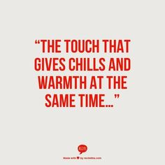 The touch that gives chills and warmth at the same time.
