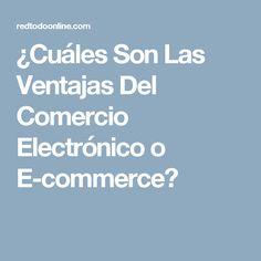 ¿Cuáles Son Las Ventajas Del Comercio Electrónico o E-commerce?
