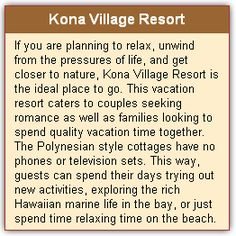 Kona Village Resort The amazing and relaxing Kona Village Resort is located on the western coast of the Big Island of Hawaii. Offering you breathtaking views and plenty of things to do, the Kona Village Resort is a beach vacation come true