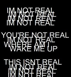 I'm not real 4x, You're not real, I'm not real, Where am I, Wake me up, This…