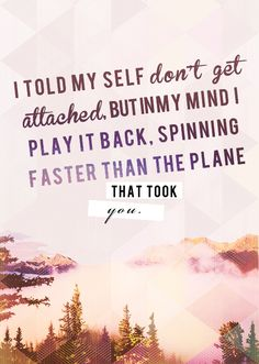 i told my self don't get attached, but in my mind i play it back. spinning faster than the plane that took you