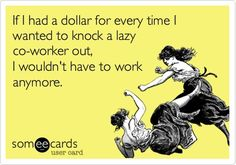 If I had a dollar for every time I wanted to knock a lazy co-worker out, I wouldn't have to work anymore.