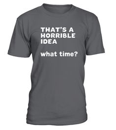 "# That's A Terrible Idea. What time .      That's A Horrible Idea What Time Shirts,That's A Horrible Idea What Time T-Shirts,That's A Horrible Idea What Time Tshirts,That's A Horrible Idea What Time Tee Beer Funny Shirts,This is my favorite shirt in my closest! It is simple, comfortable and fits great. I have already started buying them as gifts for friends and family because everyone loves mine.          How to place an order   Choose the model from the drop-down menu Click on ""Buy it now""…"