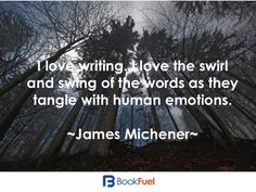 """""""I love writing, I love the swirl and swing of the words as they tangle with human emotions."""" James Michener"""