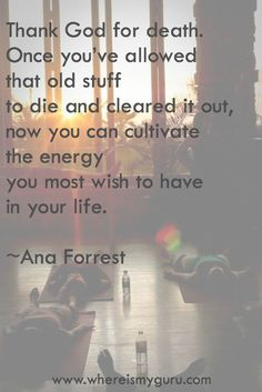 """""""Thank God for death. Once you've allowed that old stuff to die and cleared it out, now you can cultivate the energy you most wish to have in your life""""    ~ Ana Forrest"""