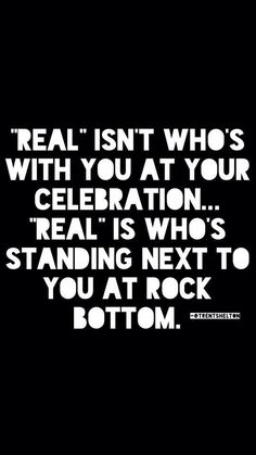 """""""Real"""" isn't who's with you at your celebration... """"Real"""" is who's standing next to you at rock bottom."""
