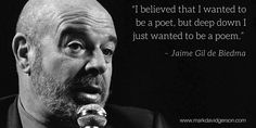 """""""I believed that I wanted to be a poet, but deep down I wanted to be a poem.""""   – Jaime Gil de Biedma"""