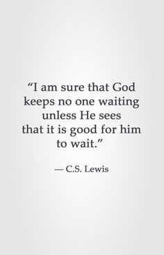 """I am sure that God keeps no one waiting unless He sees that it is good for him to wait."" -C.S. Lewis"