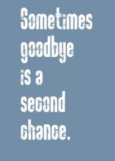 Sometimes goodbye is a second chance