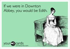 'If we were in Downton Abbey, you would be Edith............'  Please, anybody but Edith!