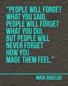 People will forget what you said People will forget what you did but people will never forget how you made them feel   Inspirational Quotes