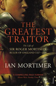 The Greatest Traitor: The Life of Sir Roger Mortimer, Ruler of England 1327-1330  by Ian Mortimer