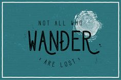 """Not all those who wander are lost"" - J.R.R. Tolkien"