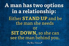 #OnlineDating365 #RelationshipQuote by #mydearvalentine A man has two options in a relationship: Either stand up and be the man she needs or sit down, so she can see the man behind you.