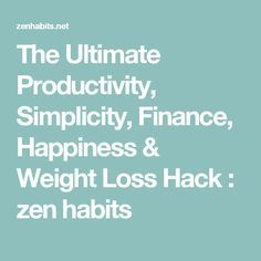 The Ultimate Productivity, Simplicity, Finance, Happiness & Weight Loss Hack : zen habits