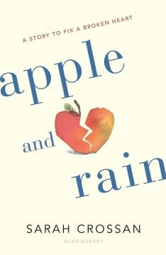 Apple and Rain : A Story to Fix a Broken Heart by Sarah Crossan