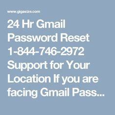 24 Hr Gmail Password Reset 1-844-746-2972 Support for Your Location     If you are facing Gmail Password Reset issues then you need to knock our door where our experts are waiting for you because they know that Gmail password issues are annoying as hell. So, if you are one of them whom want error-free services then you need to make a call at our toll-free number 1-844-746-2972.