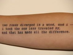 Robert Frost My fav poem, but no so keen on having letters or words tattooed on me. I love my tats, but I have always steered away from writing. This might be worth it though.