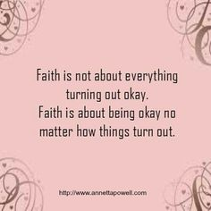 Faith is not about everything turning out ok. Faith is about being ok no matter how things turn out...