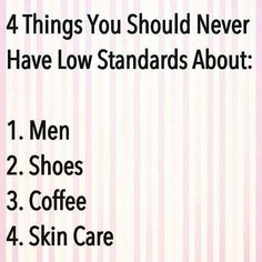 4 things you should Never have low standards about: Men, Shoes, Coffee and Skin Care. #truth