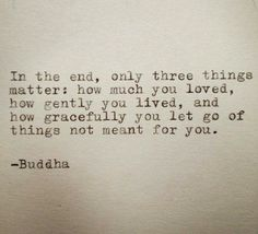 in the end, only three things matter: how much you loved, how gently you lived, and how gracefully you let go of things not meant for you. {fake quote, but admirable sentiment}