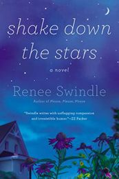 SHAKE DOWN THE STARS by Renee Swindle...Renée Swindle's SHAKE DOWN THE STARS is a rich, savvy exploration of the many kinds of love, loss, and dysfunction that can unearth us or save us, bedevil us or deliver us…as complex and hilarious as it is surprising and lovely.