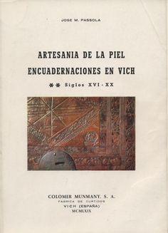 Artesanía de la piel : encuadernaciones en Vich : siglos XVI - XX / José M. Passola ; introducción por Eduardo Junyent PublicaciónVich : Colomer Munmany, 1969