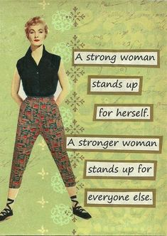 """A strong woman stands up for herself.  A stronger woman stands up for everyone else.""  #feminism SO MUCH YES!!"