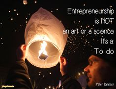 """""""Entrepreneurship is NOT an art or a science. Its a To do."""" Peter Drucker"""