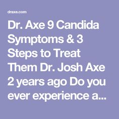 Dr. Axe 9 Candida Symptoms & 3 Steps to Treat Them   Dr. Josh Axe 2 years ago  Do you ever experience any of these health issues?  Exhaustion Cravings for sweets Bad breath White coat on tongue Brain fog Hormone imbalance Joint pain Loss of sex drive Chronic sinus and allergy issues Digestive problems (gas and bloating) Weak immune system UTI If so, these are just some of the signs that you may have candida and in this article you will learn other candida symptoms along with what causes…