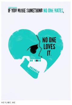 If you make something no one hates, no one loves it. ~ Tibor Kalman (quote) & Joe Bowker (graphic design)