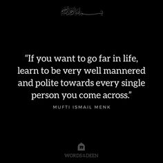 """If you want to go far in life, learn to be very well mannered and polite towards every single person you come across."" - Mufti Ismail Menk"