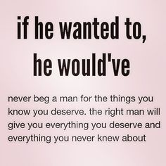 And that's why I never begged, never asked...nothing. I let him do him. So I did me too. And he always came back or never wanted to leave here for there. Bc here is what he really wanted. There, he was just using. He had to bed me bc I wasn't begging him. I know what I deserve.