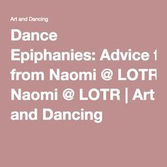Dance Epiphanies:Advice from Naomi@LOTR | Art and Dancing