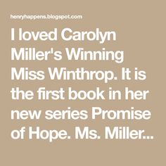 I loved Carolyn Miller's Winning Miss Winthrop. It is the first book in her new series Promise of Hope. Ms. Miller has an obvious love of...