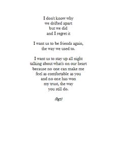 i don't know why we drifted apart but we did and i regret it. i want us to be friends again, the way we used to. i want us to stay up all night talking about what's on our heart because no one can make me feel as comfortable as you and no one has won my trust, the way you still do