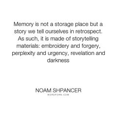 """Noam Shpancer - """"Memory is not a storage place but a story we tell ourselves in retrospect. As such,..."""". memory, storytelling"""
