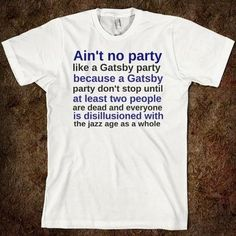 "YES! Whenever I see those ""I party with Gatsby"" shirts I'm like, ""You DO realize how the book ends...right?"""