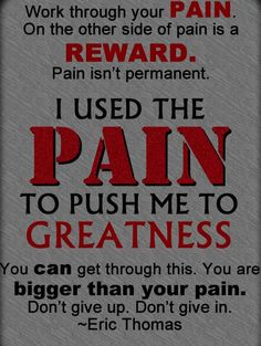 """""""Work through your PAIN. On the other side of pain is REWARD. Pain isn't permanent. I used the PAIN to push me to GREATNESS. You can get through this. You are bigger than your pain. Don't give up. Don't give in."""" - Eric Thomas http://sm.make-the-shift.com"""