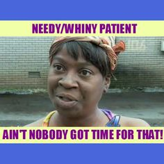 Happy Nurses Week! Need/whiny patient, ain't nobody got time for that. #nurse #sweetbrown