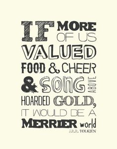 If more of us valued food & cheer & song above horded gold, it would be a merrier world --J.R.R. Tolkien