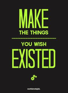 MAKE the things you wish existed!