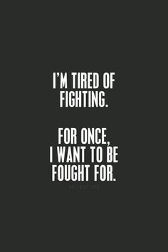 I'm tired of fighting. For once, I want to be fought for.