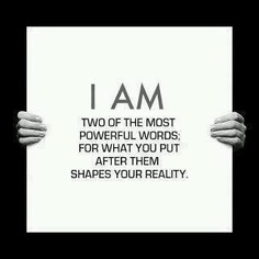 I AM Two of the most powerful words; for what you put after them shapes your reality.