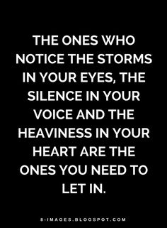 Quotes the ones who notice the storms in your eyes, the silence in your voice and the heaviness in your heart are the ones you need to let in.
