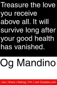 Og Mandino - Treasure the love you receive above all. It will survive long after your good health has vanished. #quotations #quotes